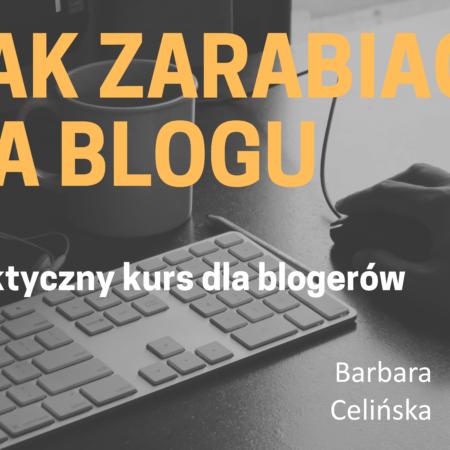 JAK ZARABIAĆ NA BLOGU – praktyczny kurs dla blogerów